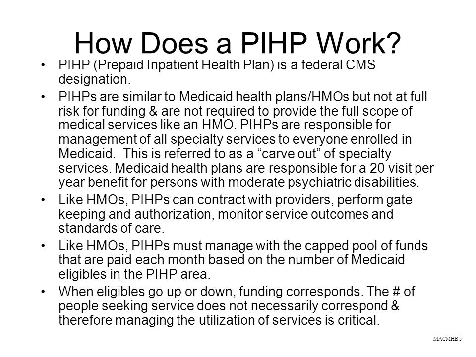 How Does a PIHP Work PIHP (Prepaid Inpatient Health Plan) is a federal CMS designation.