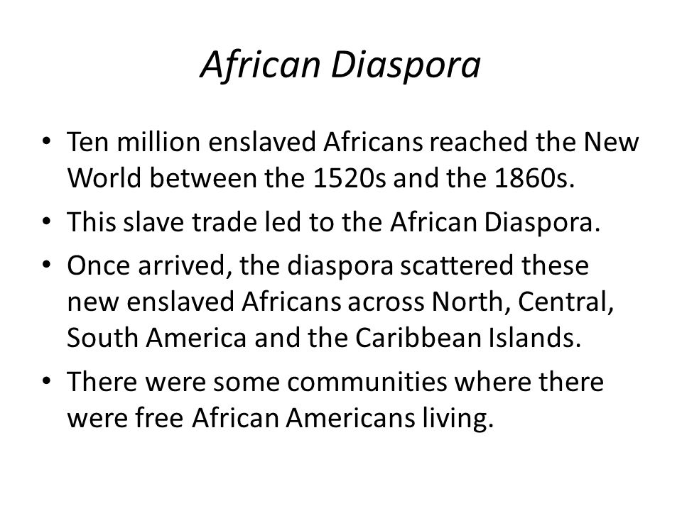 African Diaspora Ten million enslaved Africans reached the New World between the 1520s and the 1860s.