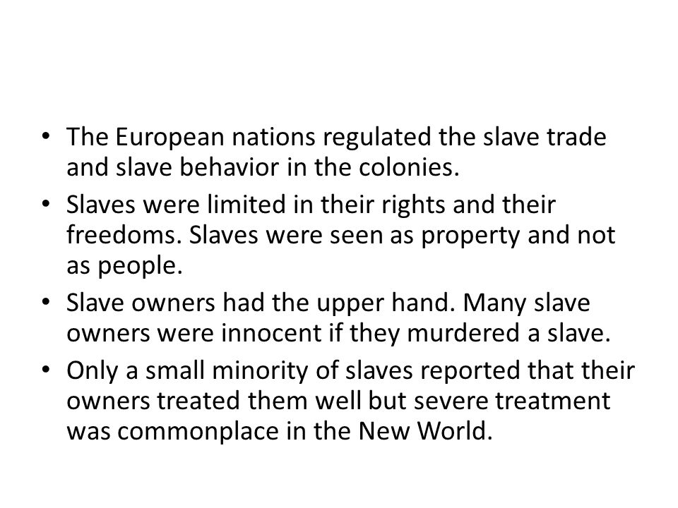 The European nations regulated the slave trade and slave behavior in the colonies.
