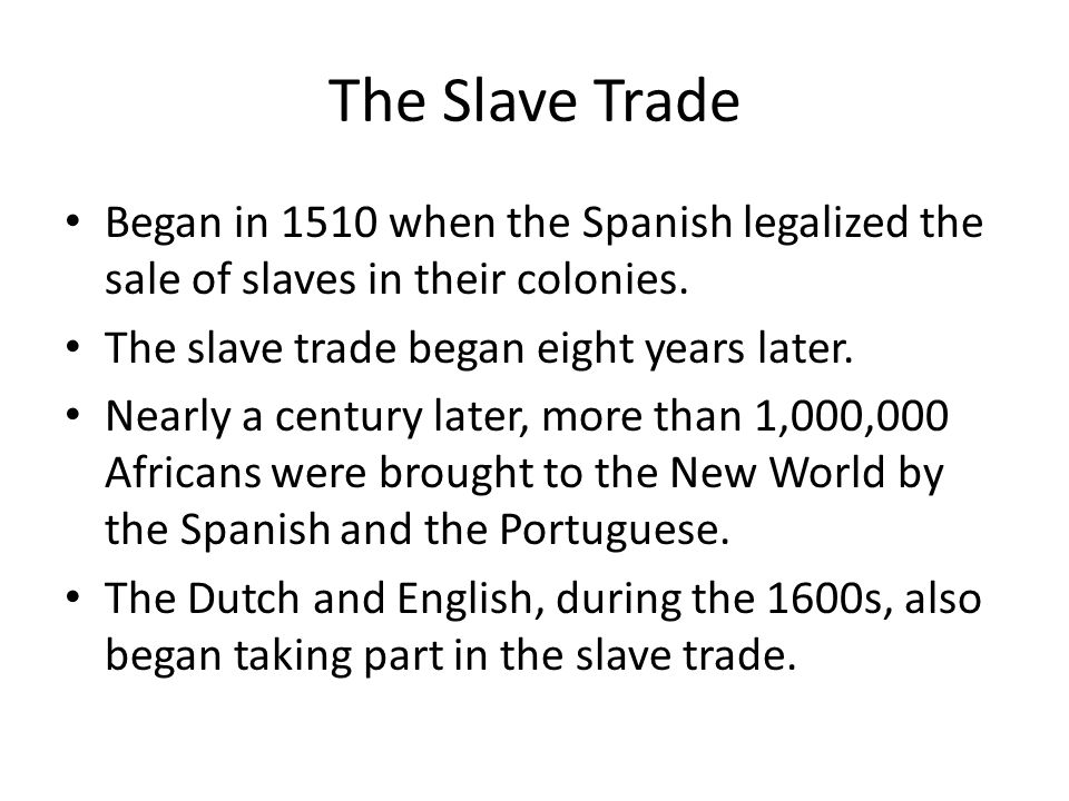 The Slave Trade Began in 1510 when the Spanish legalized the sale of slaves in their colonies. The slave trade began eight years later.