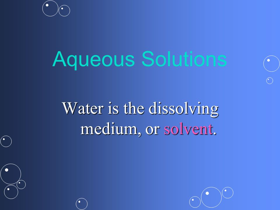 Water is the dissolving medium, or solvent.