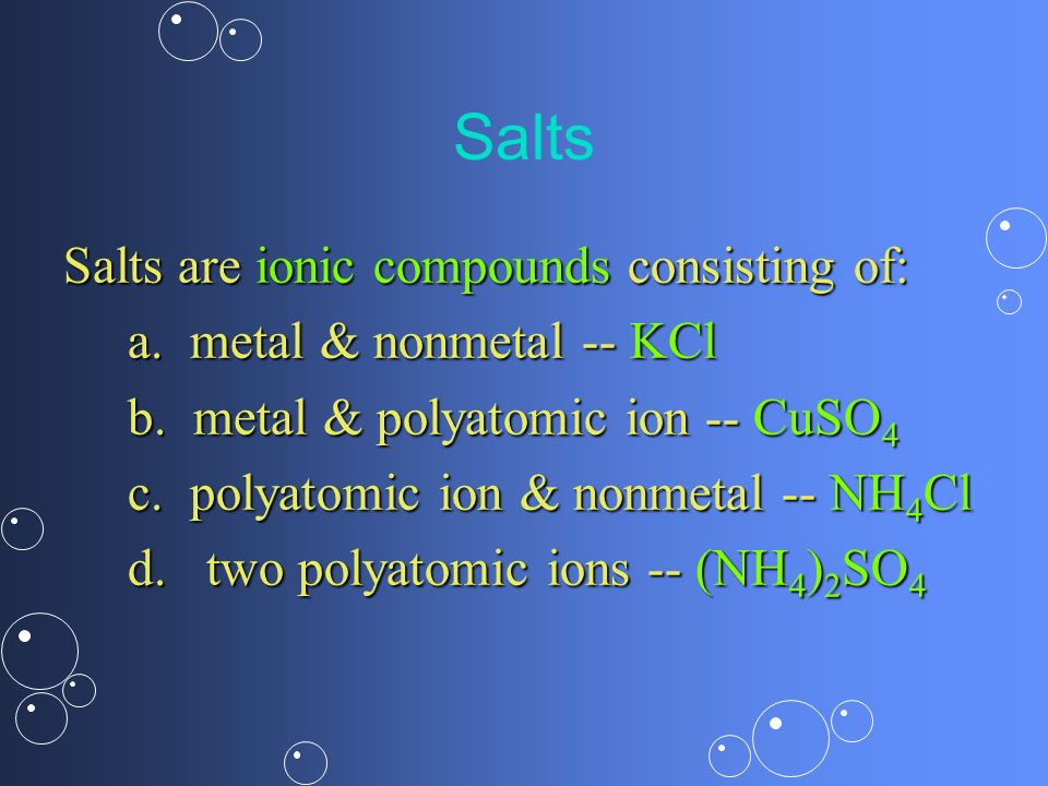 Salts Salts are ionic compounds consisting of: