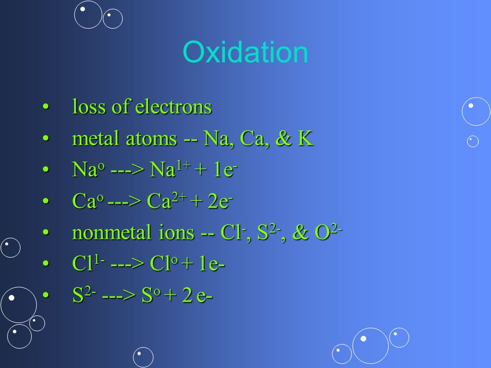 Oxidation loss of electrons metal atoms -- Na, Ca, & K