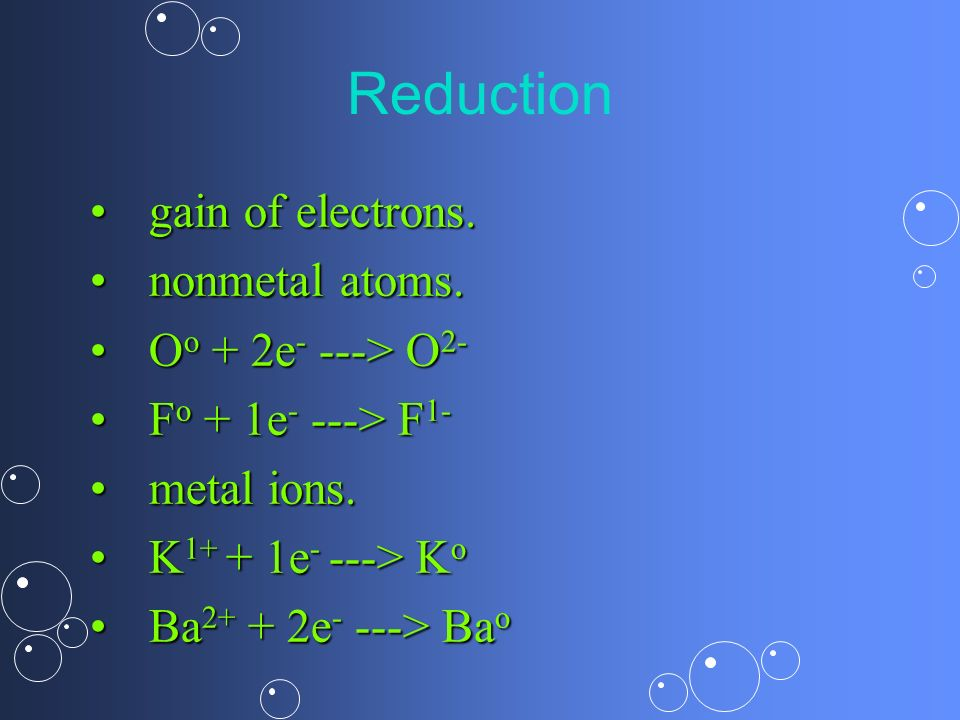 Reduction gain of electrons. nonmetal atoms. Oo + 2e- ---> O2-
