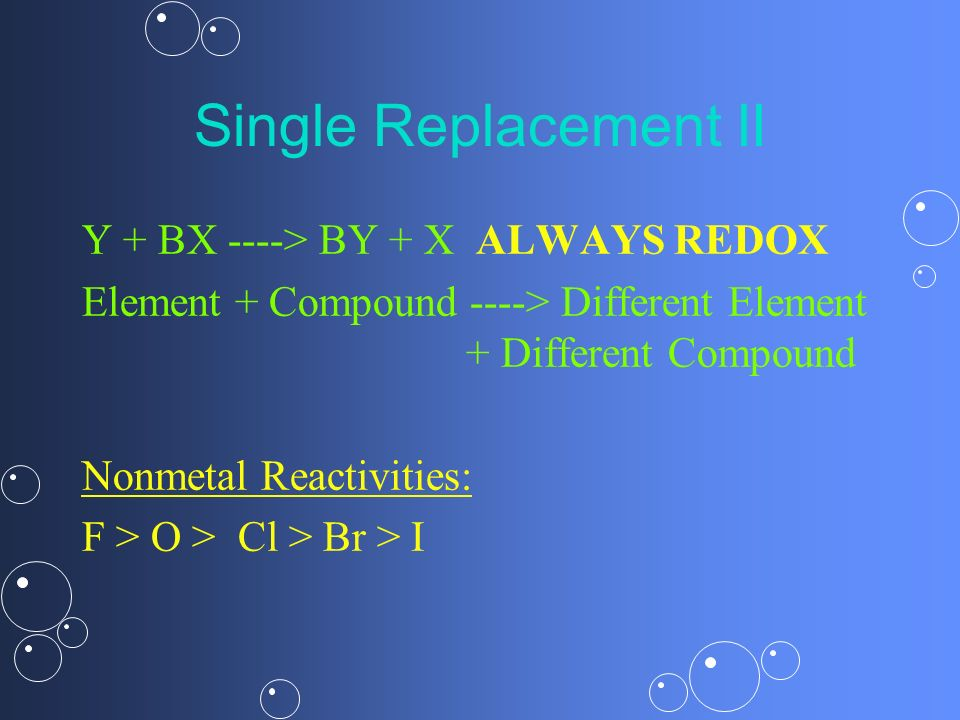Single Replacement II Y + BX ----> BY + X ALWAYS REDOX