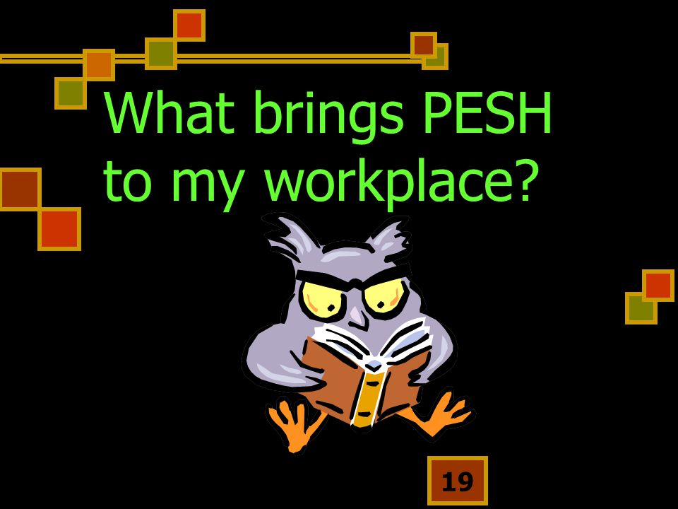 What brings PESH to my workplace