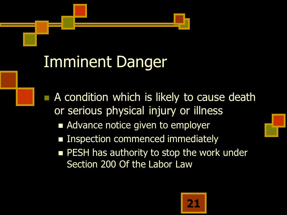 Imminent Danger A condition which is likely to cause death or serious physical injury or illness. Advance notice given to employer.