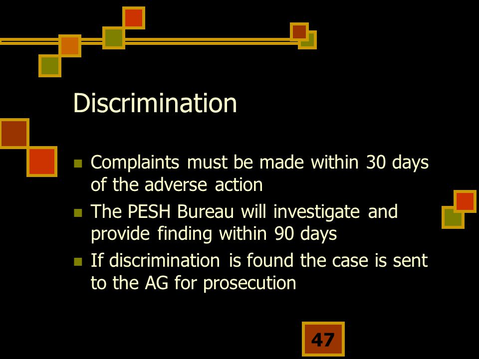 Discrimination Complaints must be made within 30 days of the adverse action. The PESH Bureau will investigate and provide finding within 90 days.