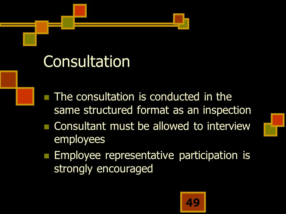 Consultation The consultation is conducted in the same structured format as an inspection. Consultant must be allowed to interview employees.