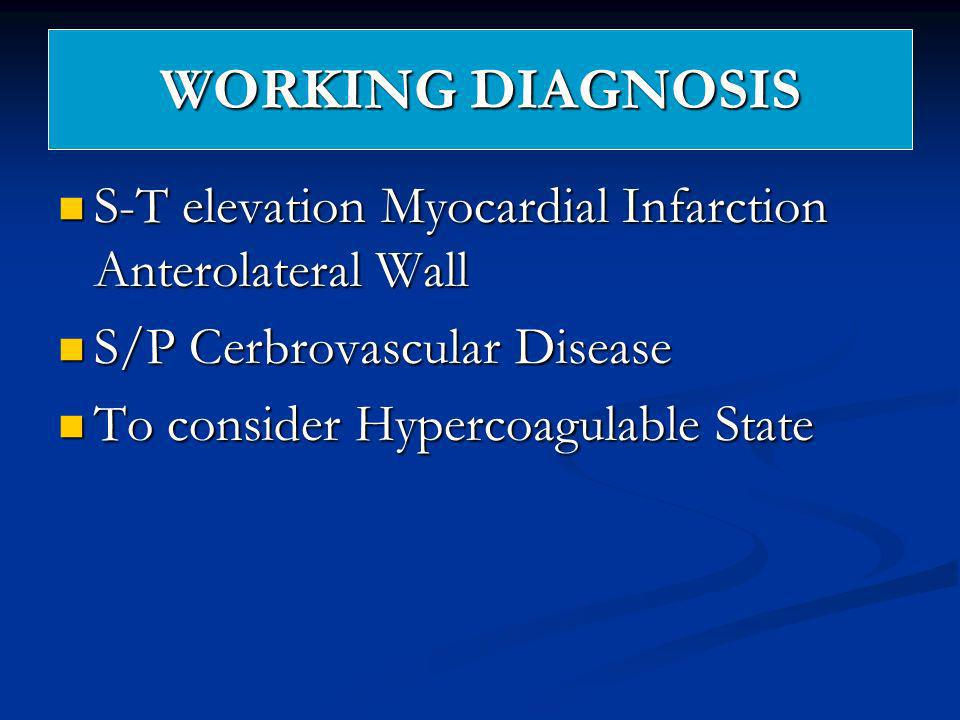 WORKING DIAGNOSIS S-T elevation Myocardial Infarction Anterolateral Wall. S/P Cerbrovascular Disease.