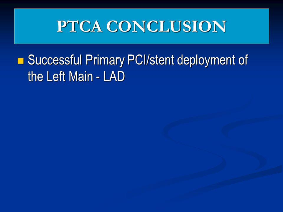 PTCA CONCLUSION Successful Primary PCI/stent deployment of the Left Main - LAD