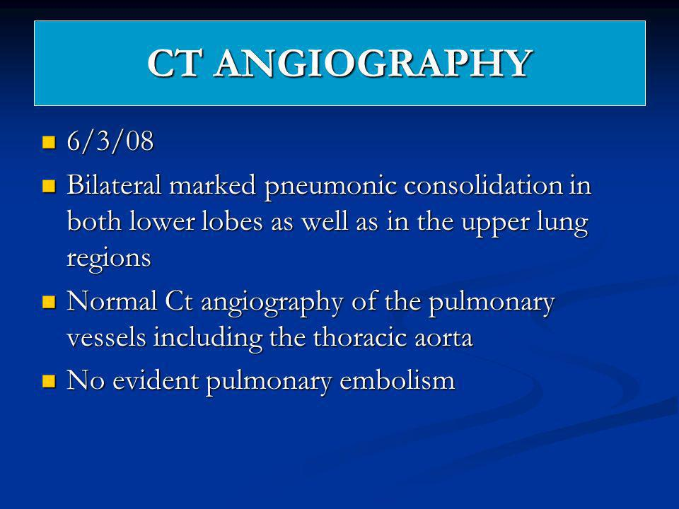 CT ANGIOGRAPHY 6/3/08. Bilateral marked pneumonic consolidation in both lower lobes as well as in the upper lung regions.