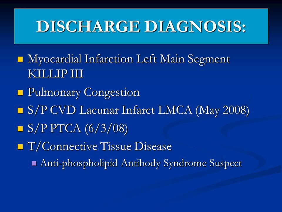 DISCHARGE DIAGNOSIS: Myocardial Infarction Left Main Segment KILLIP III. Pulmonary Congestion. S/P CVD Lacunar Infarct LMCA (May 2008)