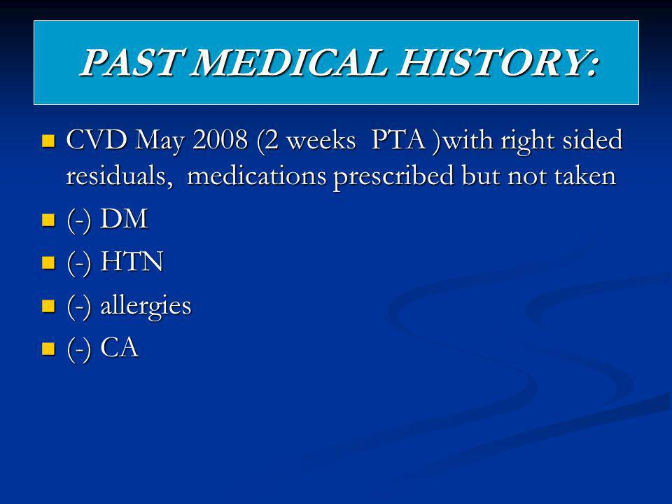 PAST MEDICAL HISTORY: CVD May 2008 (2 weeks PTA )with right sided residuals, medications prescribed but not taken.