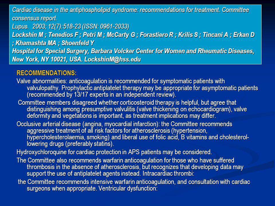 Cardiac disease in the antiphospholipid syndrome: recommendations for treatment. Committee consensus report. Lupus. 2003; 12(7): (ISSN: ) Lockshin M ; Tenedios F ; Petri M ; McCarty G ; Forastiero R ; Krilis S ; Tincani A ; Erkan D ; Khamashta MA ; Shoenfeld Y Hospital for Special Surgery, Barbara Volcker Center for Women and Rheumatic Diseases, New York, NY 10021, USA.