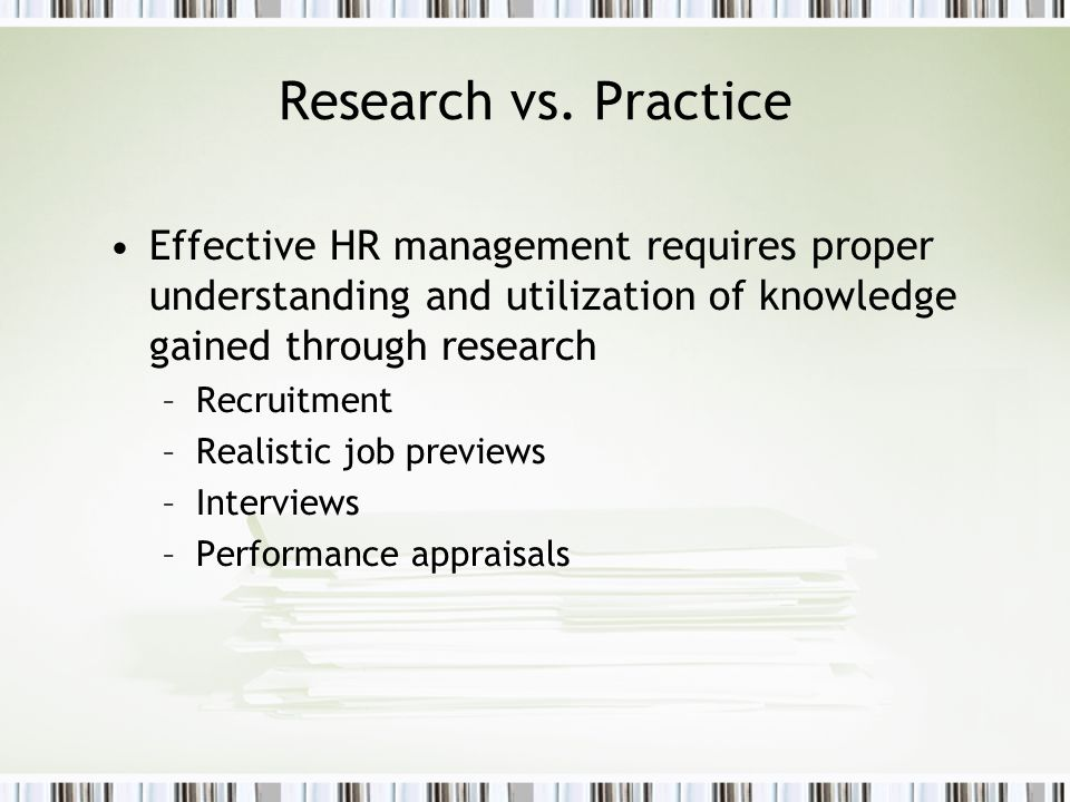 Research vs. Practice Effective HR management requires proper understanding and utilization of knowledge gained through research.