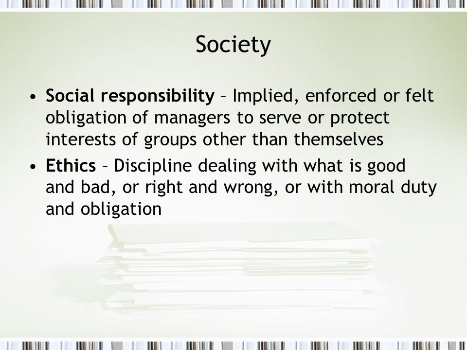 Society Social responsibility – Implied, enforced or felt obligation of managers to serve or protect interests of groups other than themselves.