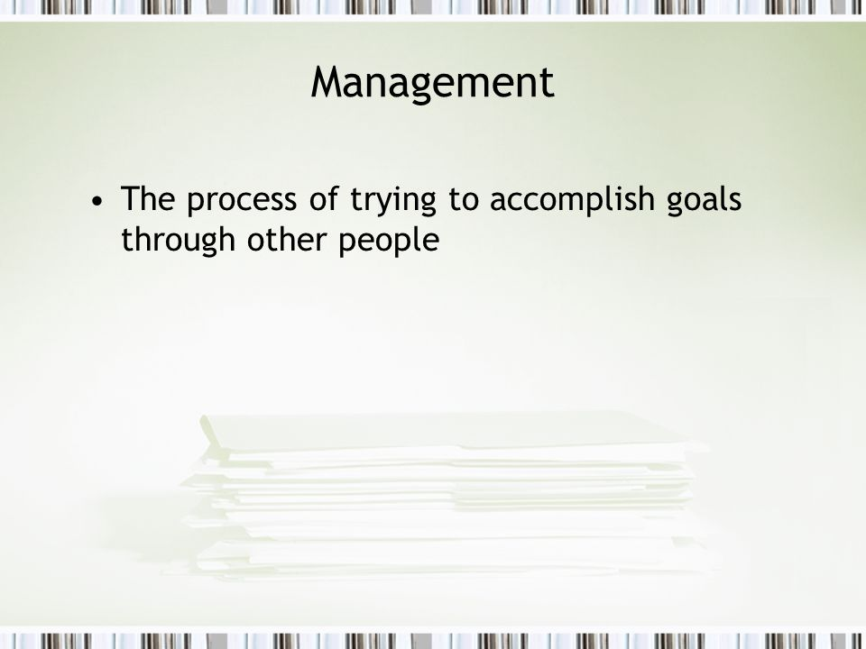 Management The process of trying to accomplish goals through other people