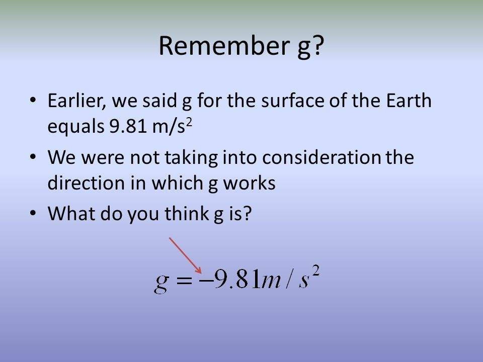 Remember g Earlier, we said g for the surface of the Earth equals 9.81 m/s2. We were not taking into consideration the direction in which g works.