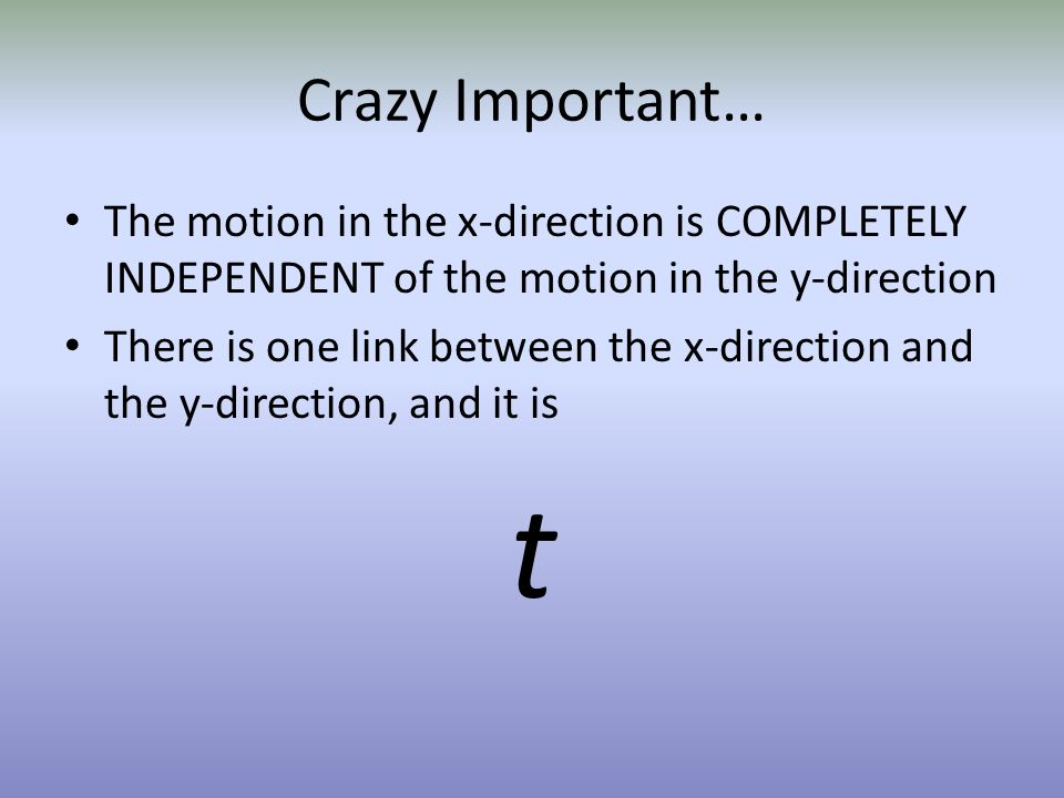 Crazy Important… The motion in the x-direction is COMPLETELY INDEPENDENT of the motion in the y-direction.