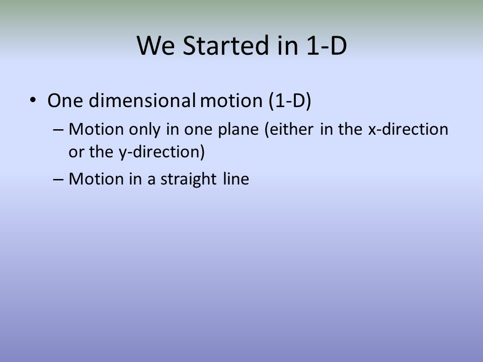 We Started in 1-D One dimensional motion (1-D)