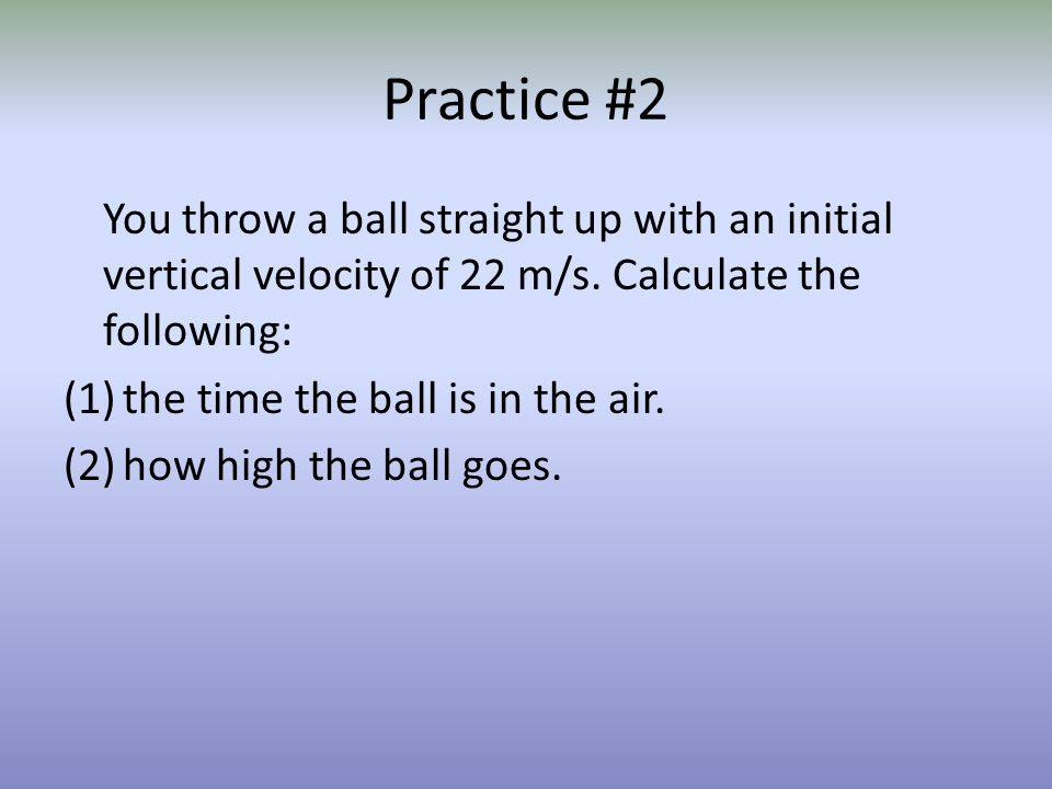 Practice #2 You throw a ball straight up with an initial vertical velocity of 22 m/s. Calculate the following:
