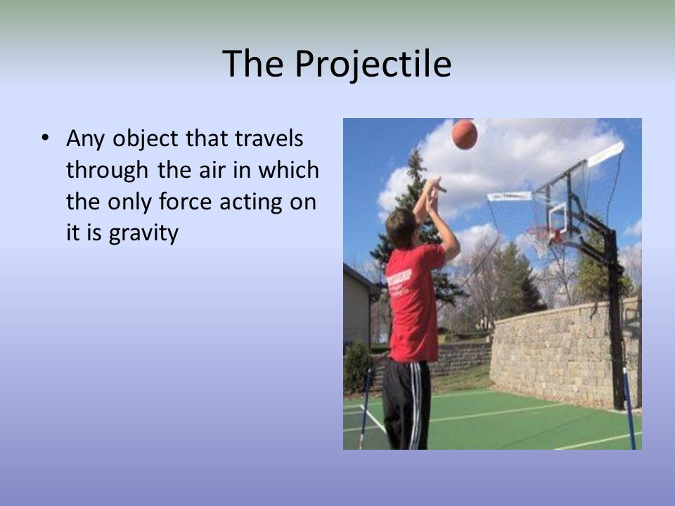The Projectile Any object that travels through the air in which the only force acting on it is gravity.