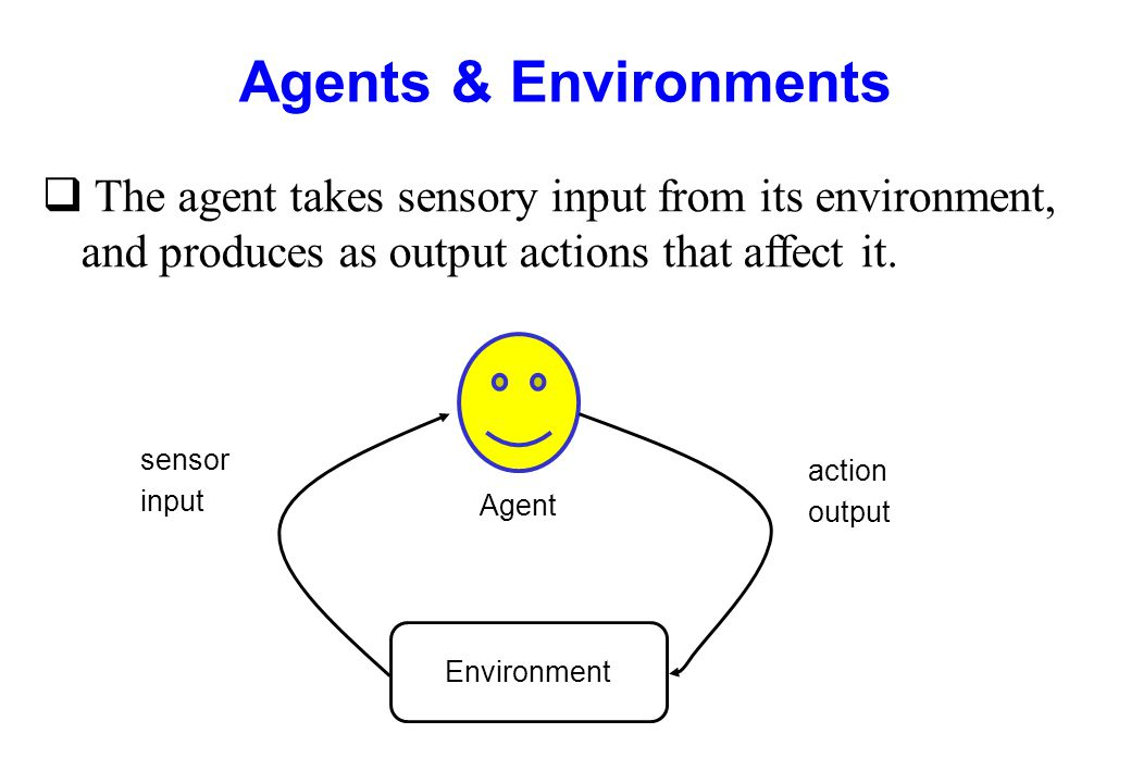 Agents & Environments The agent takes sensory input from its environment, and produces as output actions that affect it.