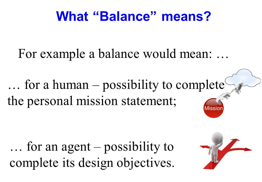 What Balance means For example a balance would mean: … … for a human – possibility to complete the personal mission statement;
