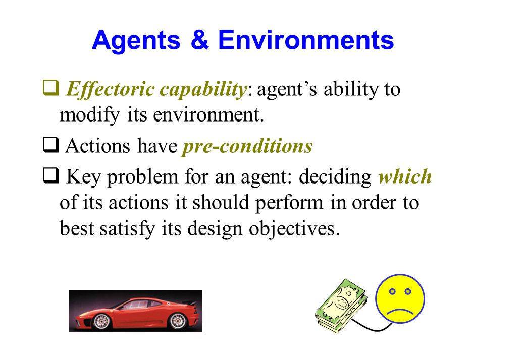 Agents & Environments Effectoric capability: agent's ability to modify its environment. Actions have pre-conditions.
