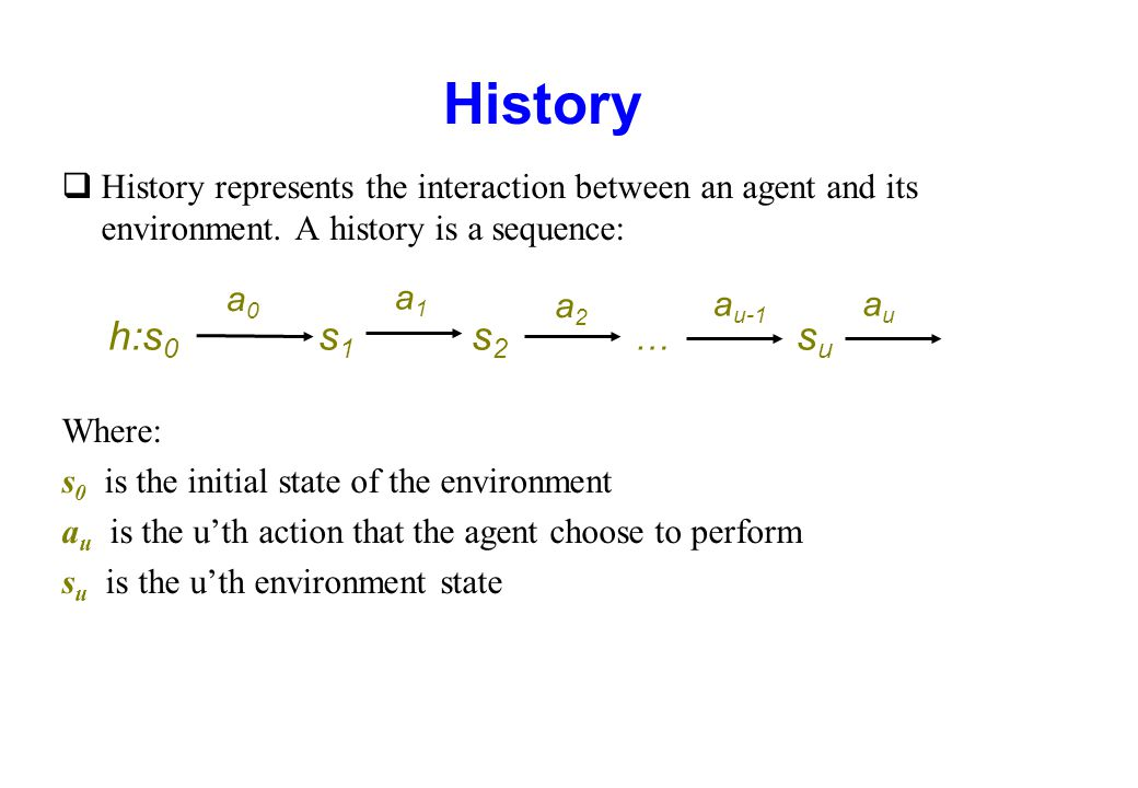 History History represents the interaction between an agent and its environment. A history is a sequence: