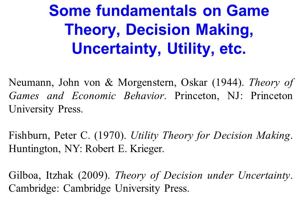 Some fundamentals on Game Theory, Decision Making, Uncertainty, Utility, etc.