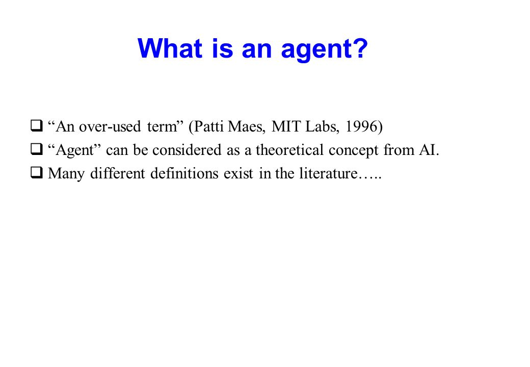 What is an agent An over-used term (Patti Maes, MIT Labs, 1996)