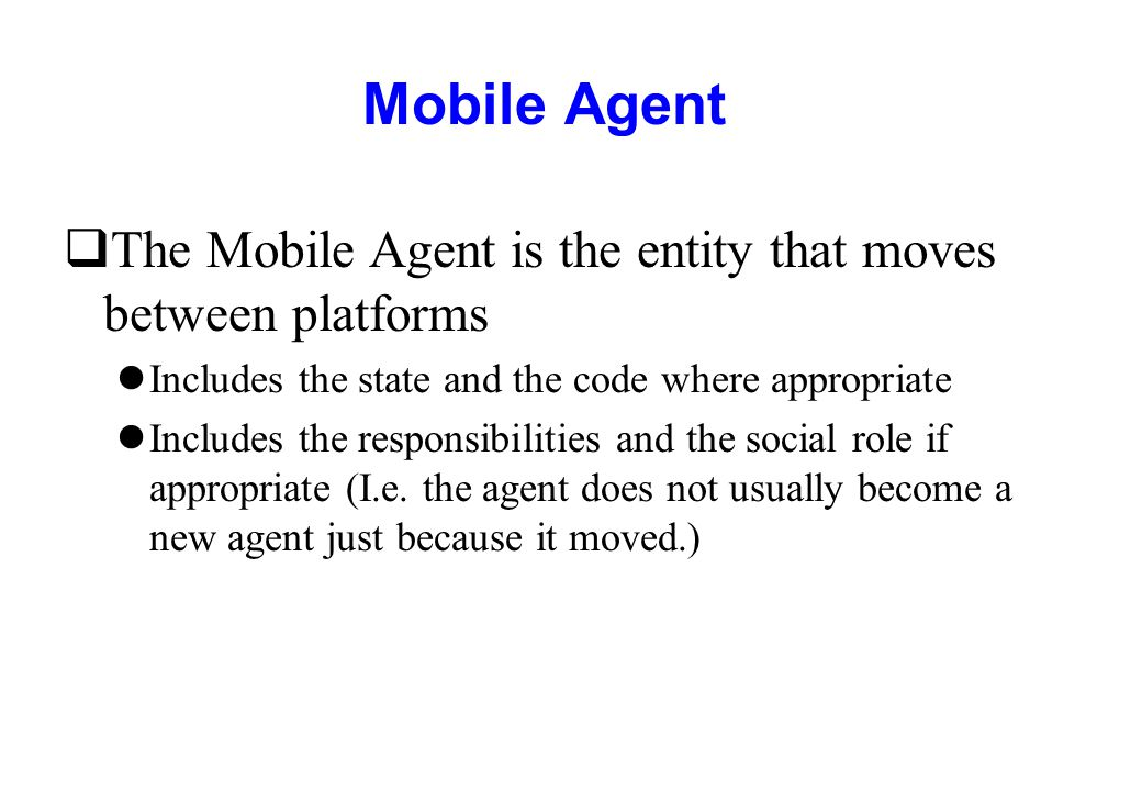 Mobile Agent The Mobile Agent is the entity that moves between platforms. Includes the state and the code where appropriate.