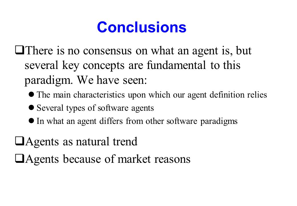 Conclusions There is no consensus on what an agent is, but several key concepts are fundamental to this paradigm. We have seen: