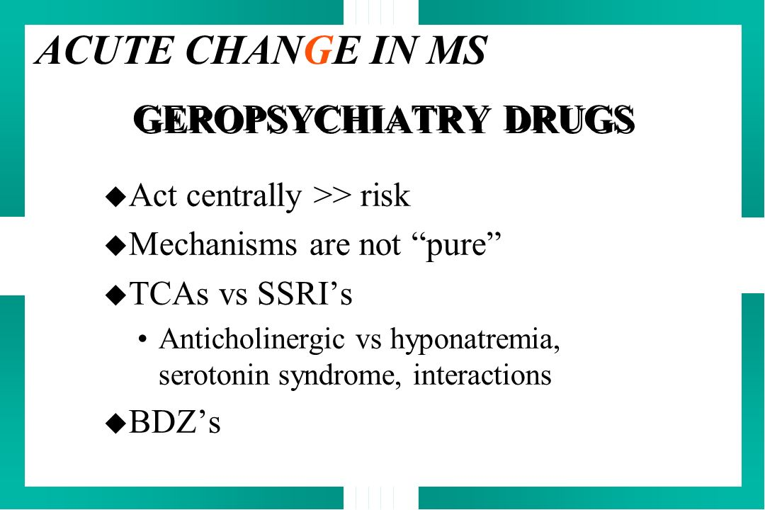 ACUTE CHANGE IN MS GEROPSYCHIATRY DRUGS Act centrally >> risk