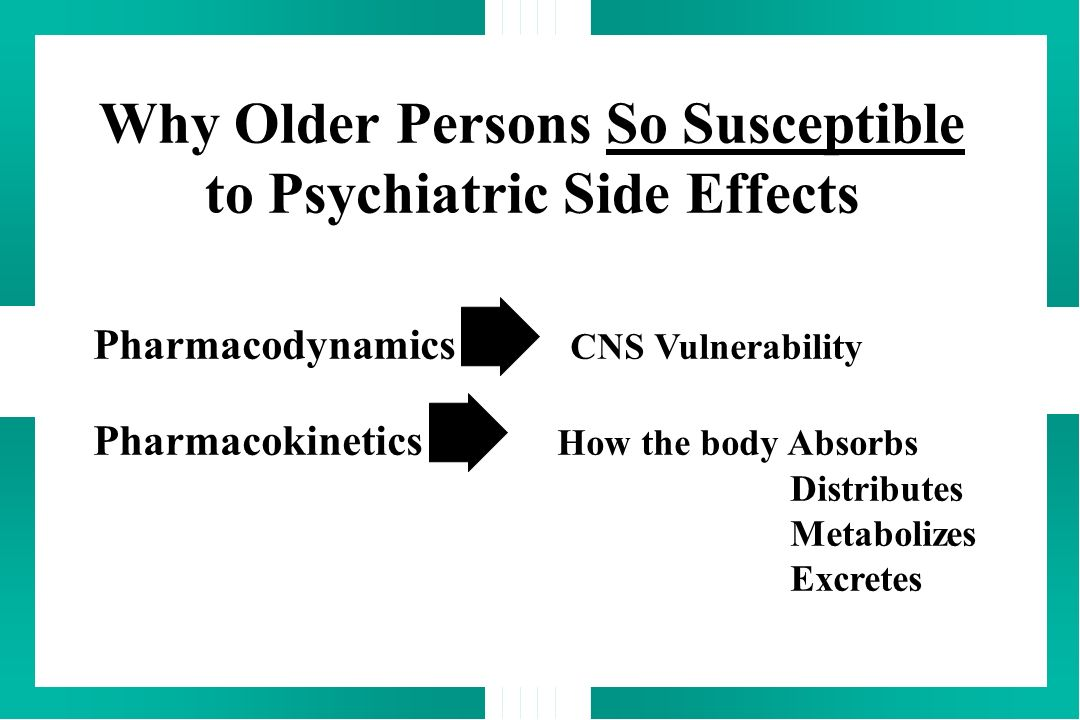 Why Older Persons So Susceptible to Psychiatric Side Effects