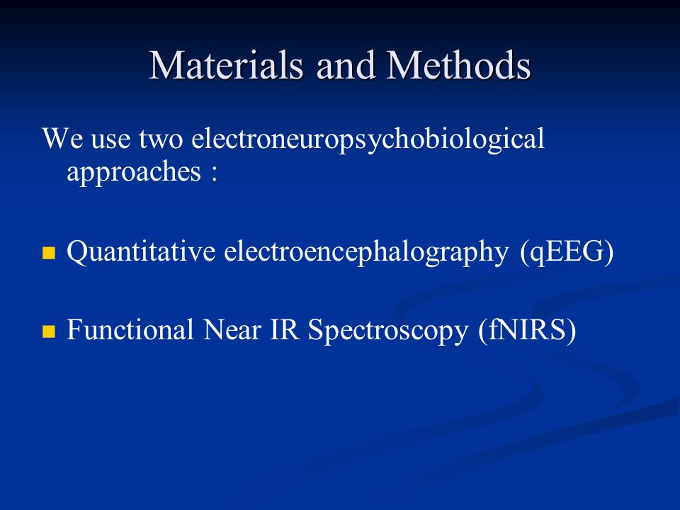 Materials and Methods We use two electroneuropsychobiological approaches : Quantitative electroencephalography (qEEG)