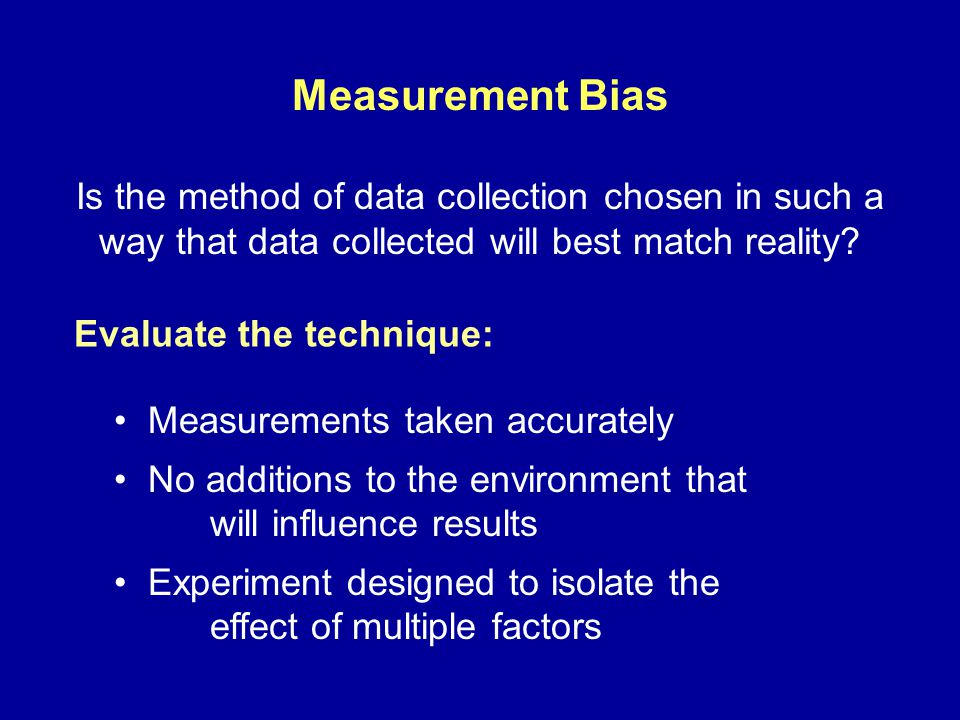 Measurement Bias Is the method of data collection chosen in such a way that data collected will best match reality