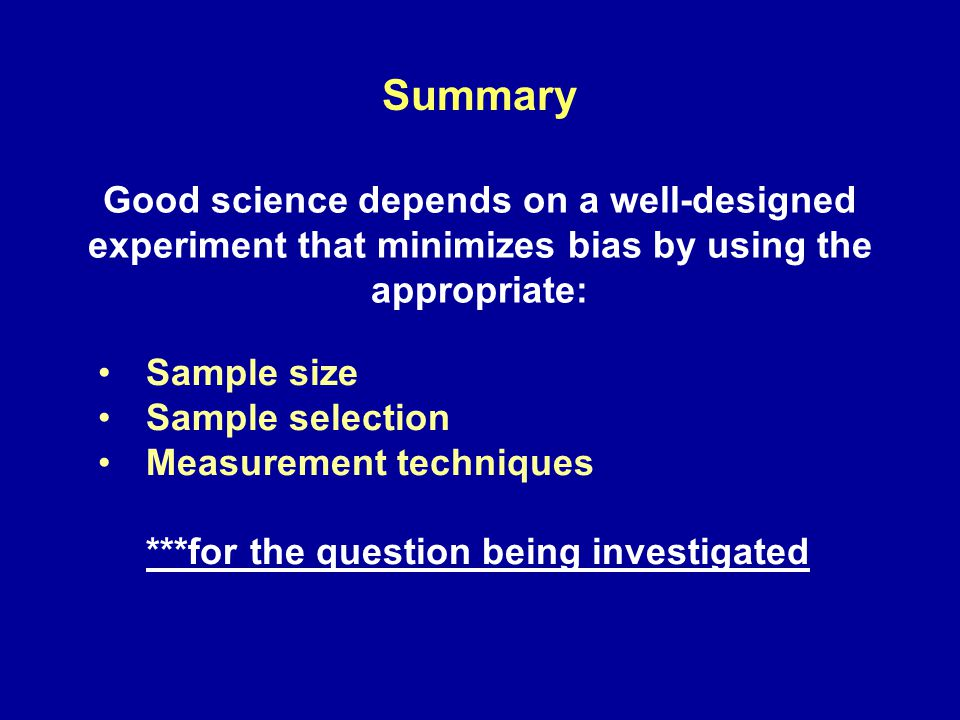 Summary Good science depends on a well-designed experiment that minimizes bias by using the appropriate: