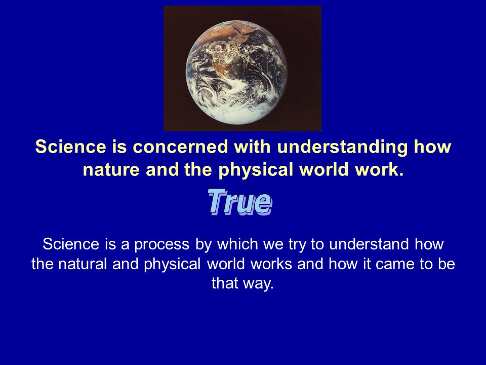 Science is concerned with understanding how nature and the physical world work.