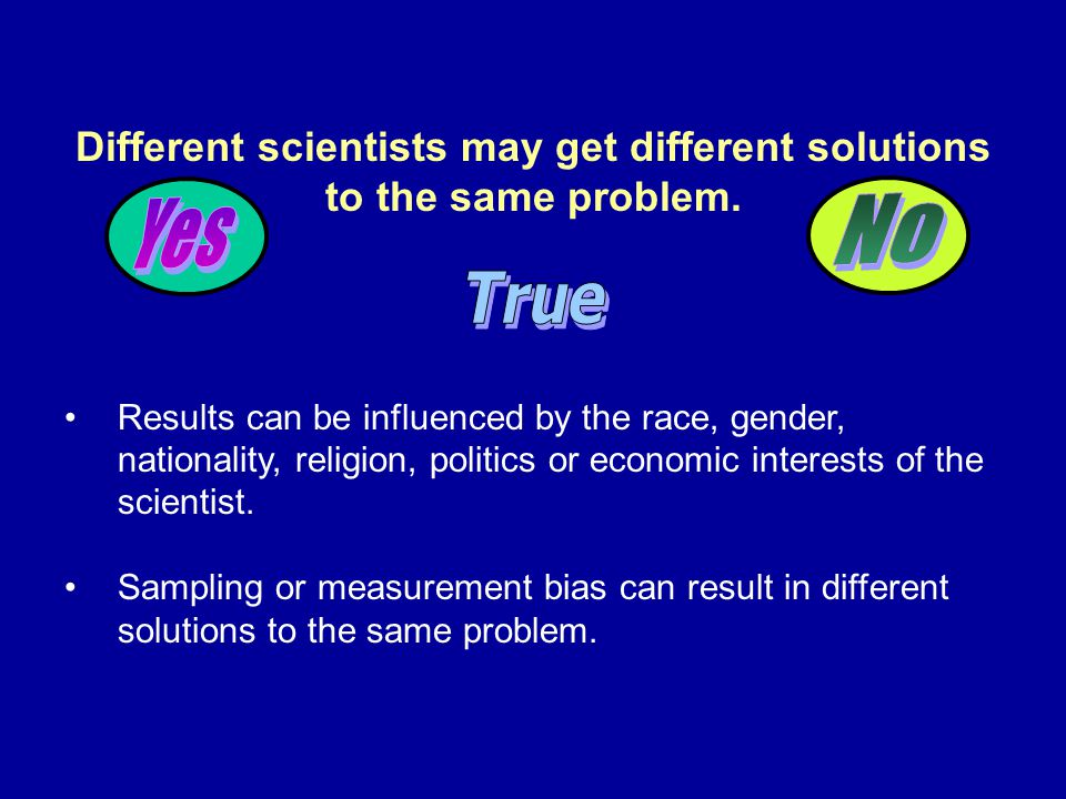 Different scientists may get different solutions to the same problem.