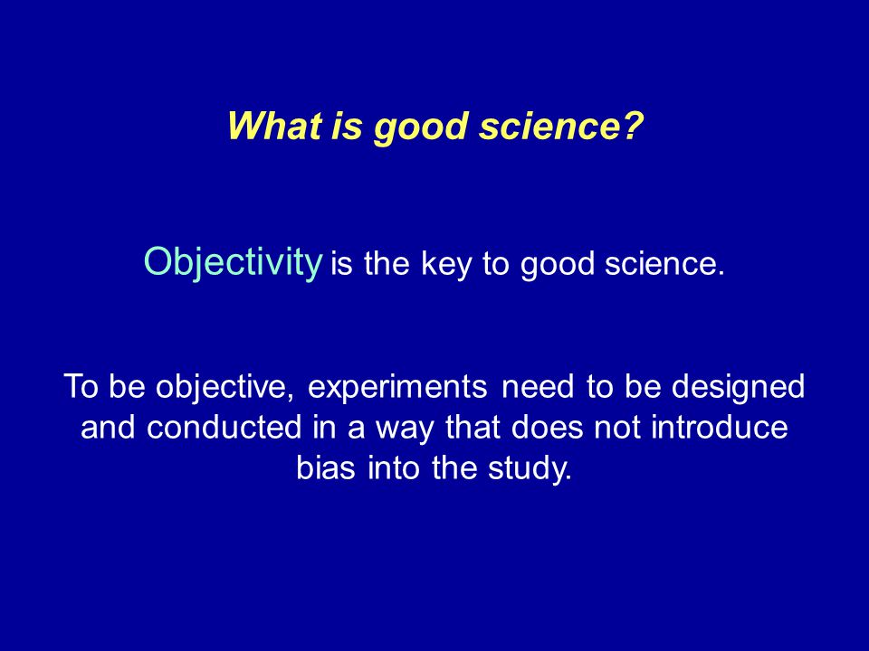 Objectivity is the key to good science.