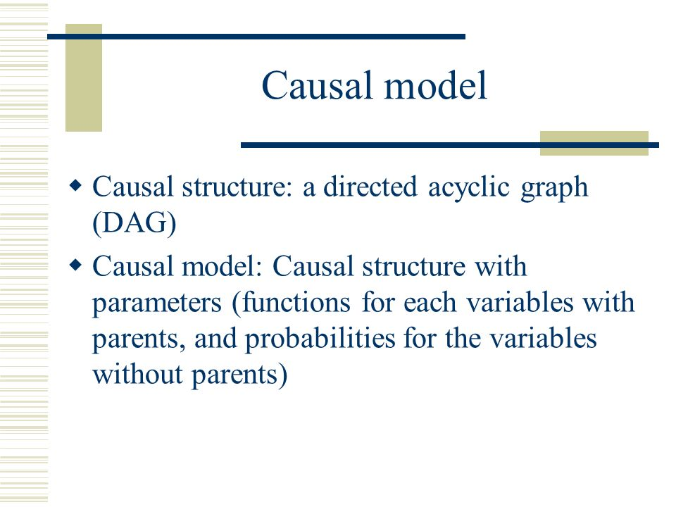 Causal model Causal structure: a directed acyclic graph (DAG)