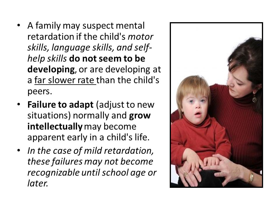 A family may suspect mental retardation if the child s motor skills, language skills, and self-help skills do not seem to be developing, or are developing at a far slower rate than the child s peers.