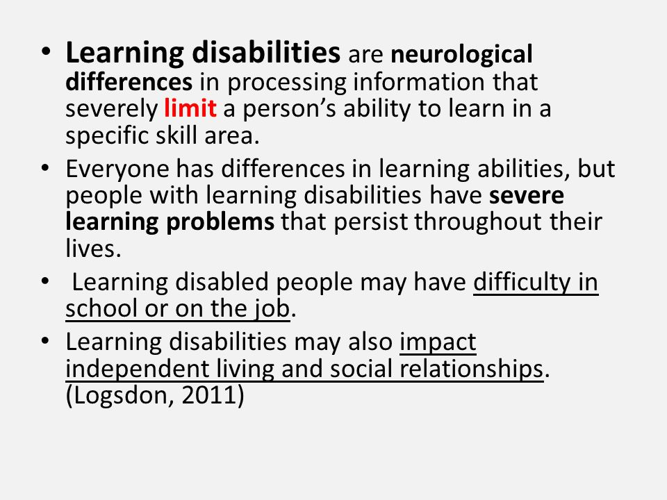 Learning disabilities are neurological differences in processing information that severely limit a person's ability to learn in a specific skill area.