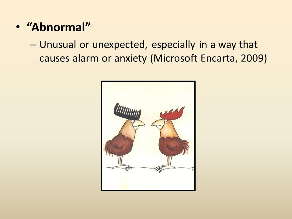 Abnormal Unusual or unexpected, especially in a way that causes alarm or anxiety (Microsoft Encarta, 2009)