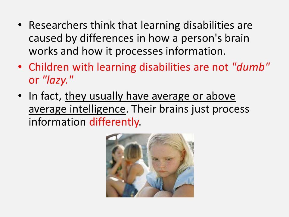 Researchers think that learning disabilities are caused by differences in how a person s brain works and how it processes information.