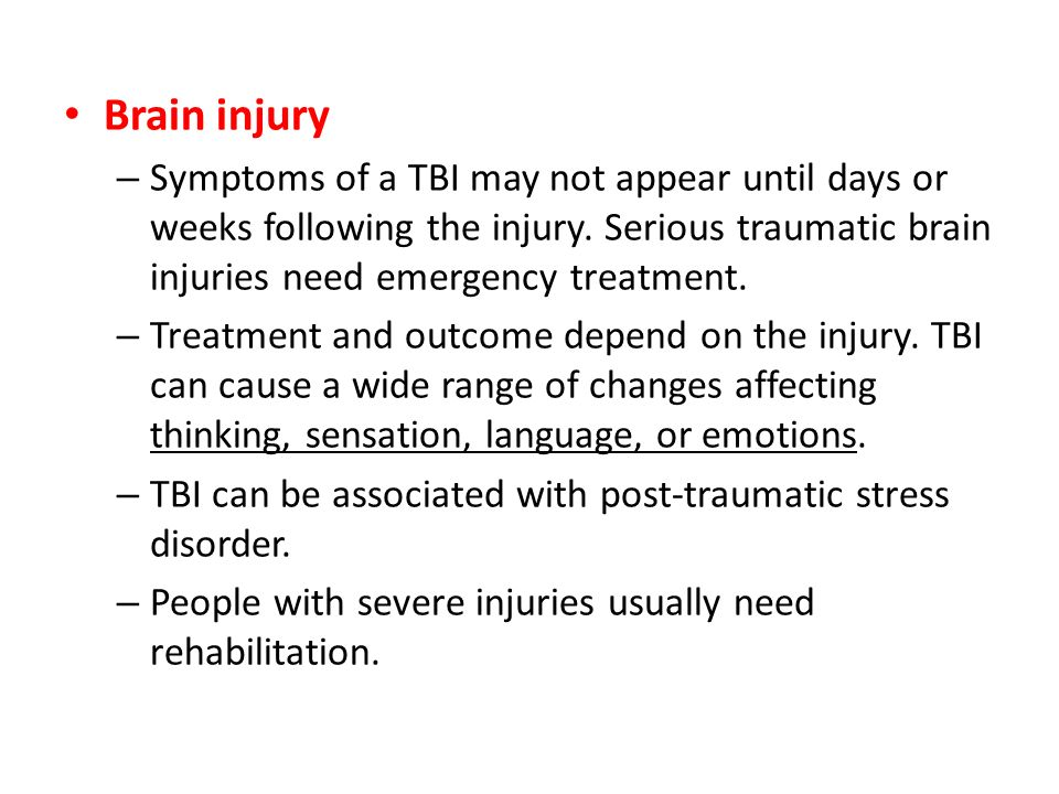 Brain injury Symptoms of a TBI may not appear until days or weeks following the injury. Serious traumatic brain injuries need emergency treatment.
