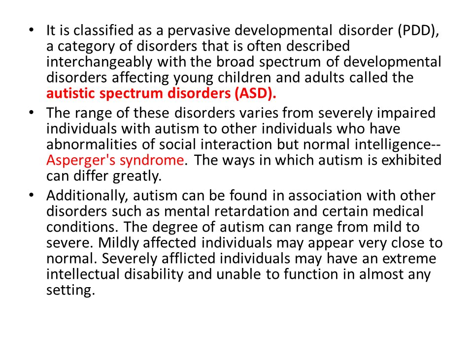 It is classified as a pervasive developmental disorder (PDD), a category of disorders that is often described interchangeably with the broad spectrum of developmental disorders affecting young children and adults called the autistic spectrum disorders (ASD).